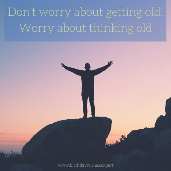 Don't worry about getting old. Worry about thinking old.