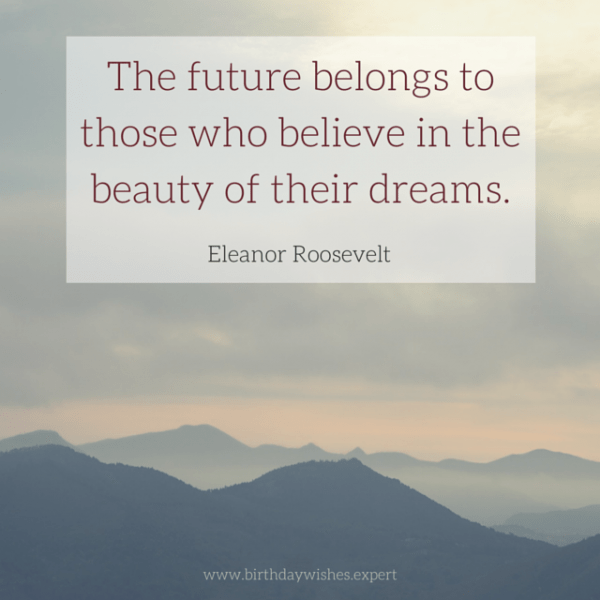 The future belongs to those who believe in the beauty of their dreams. Eleanor Roosevelt.