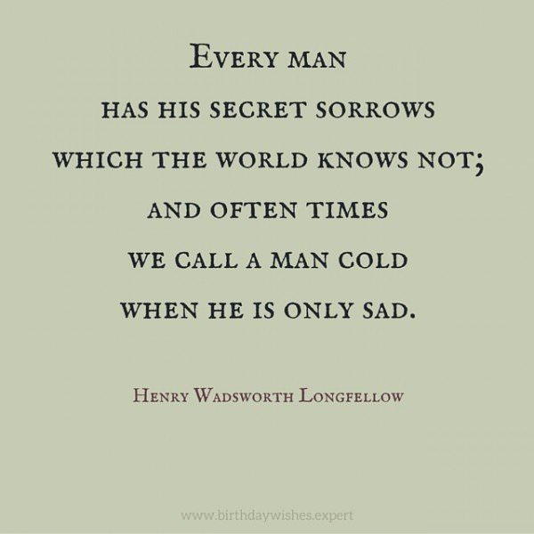 Every man has his secret sorrows which the world knows not; and often times we call a man cold when he is only sad. Henry Wadsworth Longfellow.
