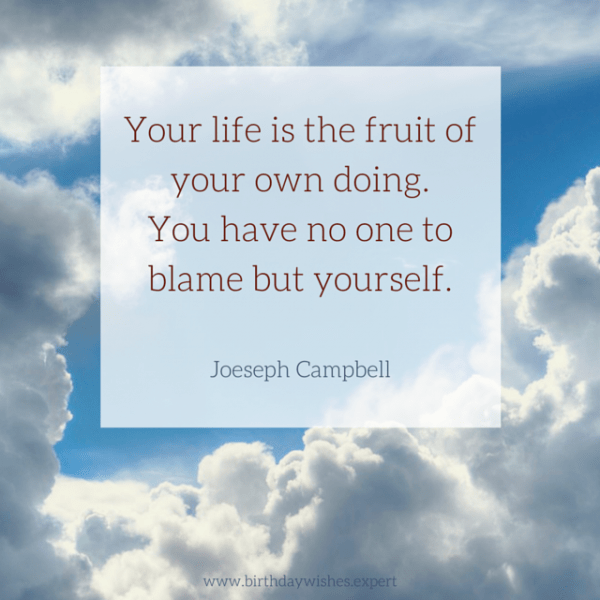 Your life is the fruit of your own doing. You have no one to blame but yourself. Joeseph Campbell