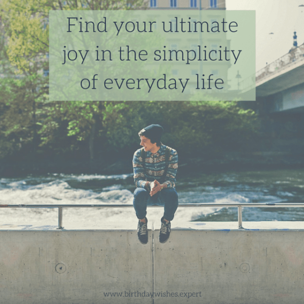 Find your ultimate joy in the simplicity of everyday life.