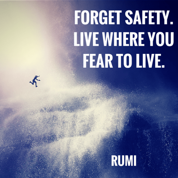Forget safety. Live where you fear to live. Rumi