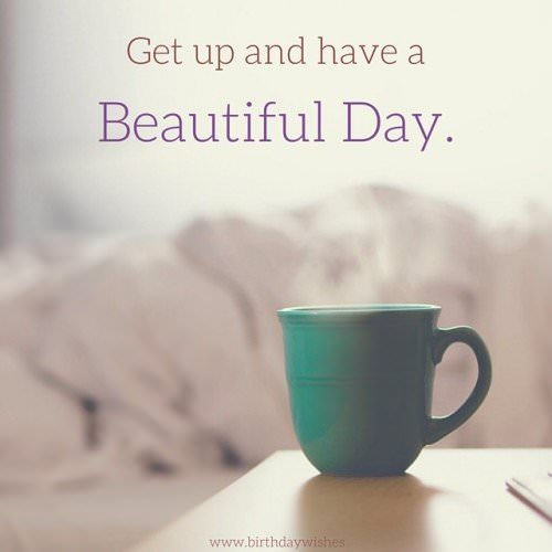 Get up and have a beautiful day.