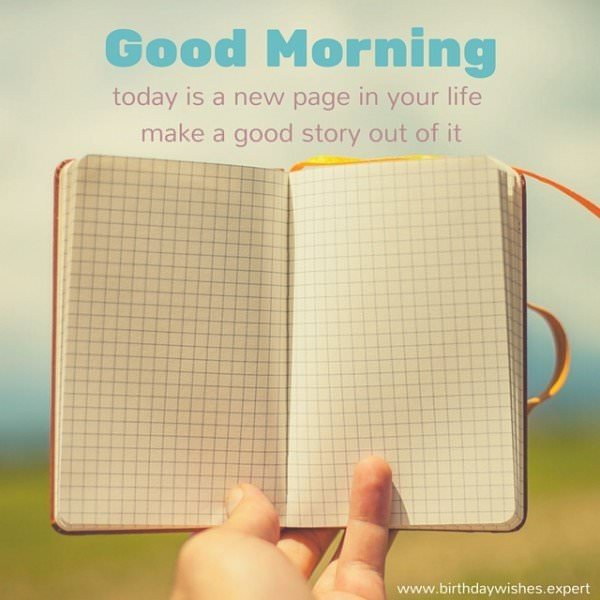 Good Morning. Today is a new page in your life. Make a good story out of it.