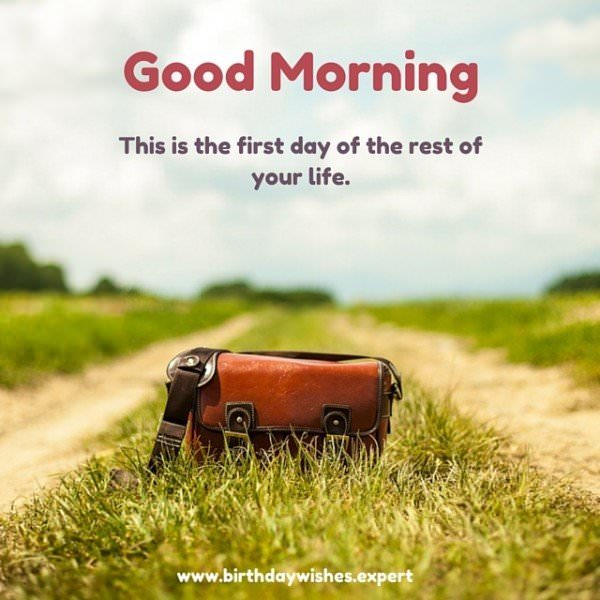 Good Morning. This is the first day of the rest of your life.