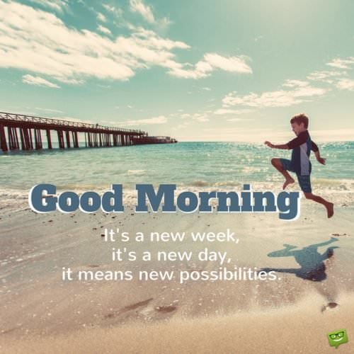 Good Morning: It's a new week, it's a new day, it means new possibilities.