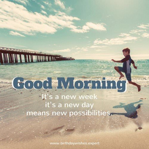 Good Morning: It's a new week, it's a new day, means new possibilities.