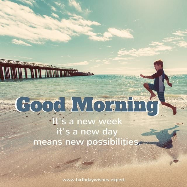 Good Morning, It's a new week, It's a new day, means new possibilities
