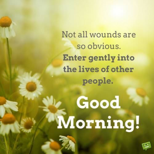 Not all wounds are so obvious. Enter gently into the lives of other people. Good Morning.