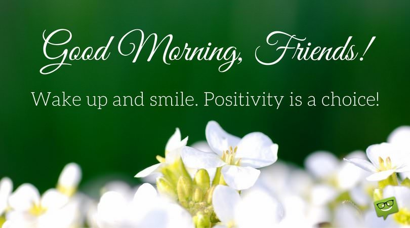 Good Morning. Wake up and smile. Positivity is a choice.