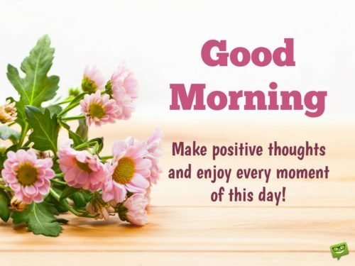 Good Morning. Make positive thoughts and enjoy every moment of this day!