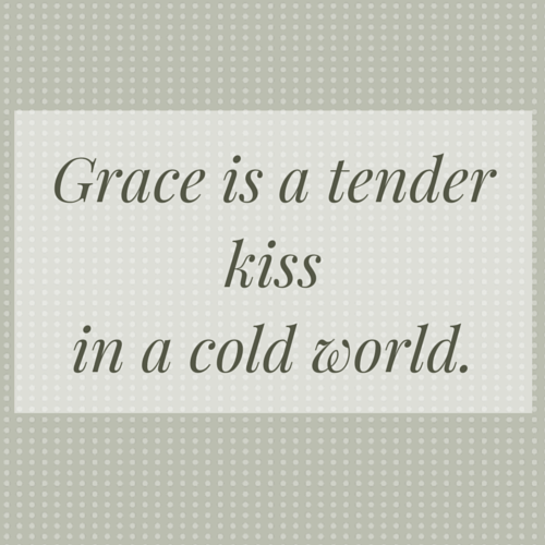 Grace is a tender kissin a cold world.