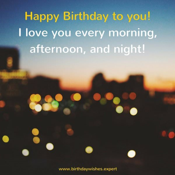 Happy Birthday to you. I love you every morning, afternoon and night!