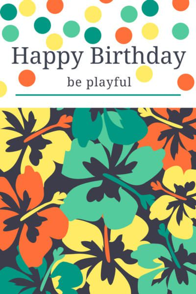 Happy Birthday. Be playful!