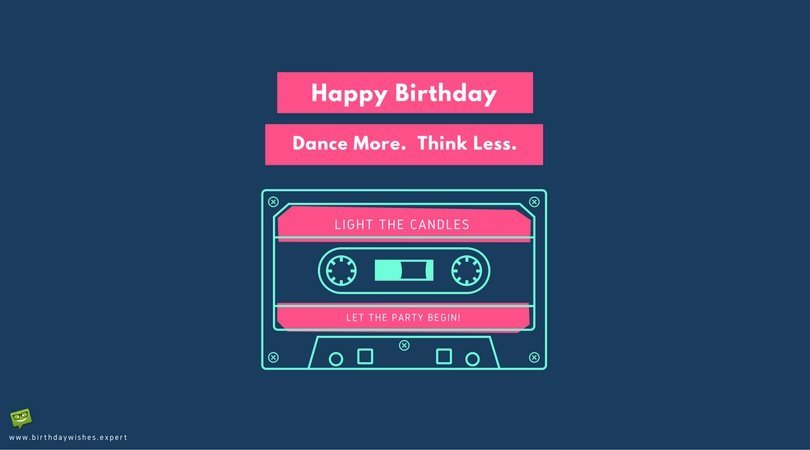 Happy Birthday. Dance More. Think Less.