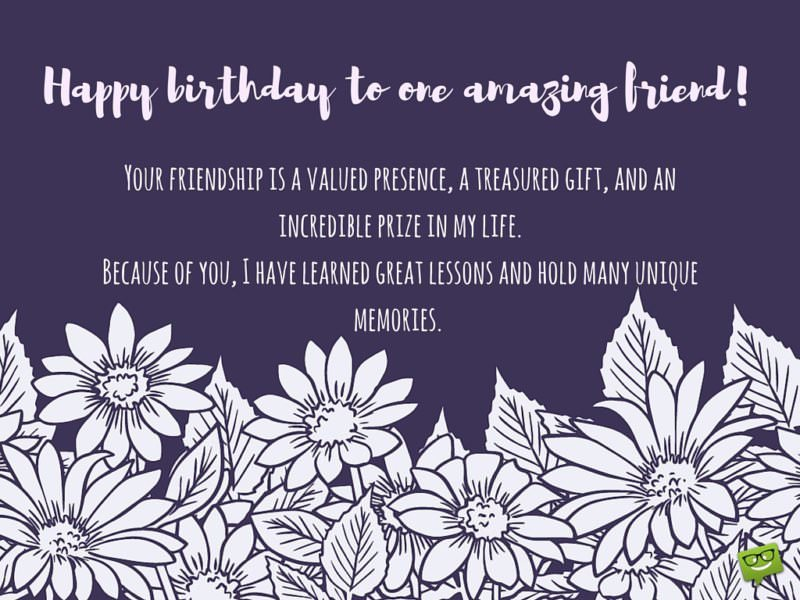 Happy birthday to one amazing friend. Your friendship is a valued presence, treasured gift, and incredible prize in my life. Because of you, I have learned great lessons and hold many unique memories