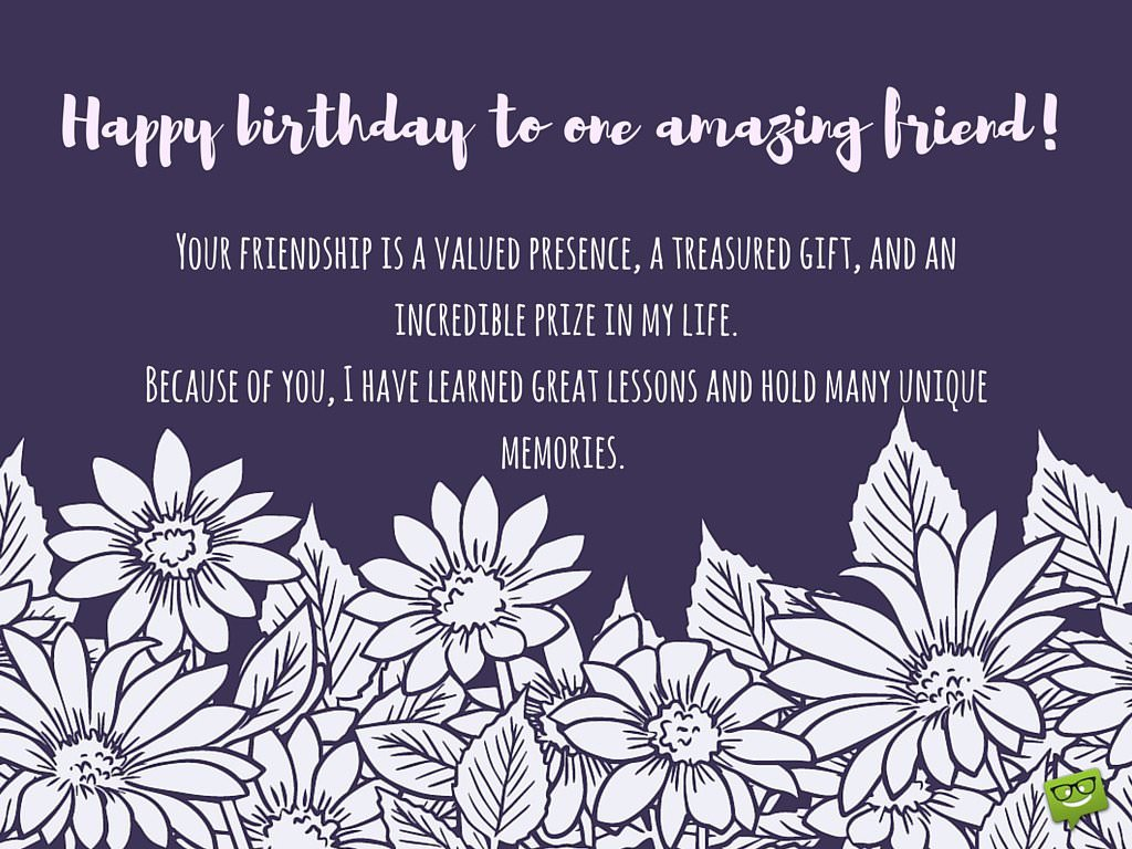 friends forever birthday wishes for your best friend happy birthday to one amazing friend your friendship is a valued presence treasured gift and incredible prize in my life because of you i have learned