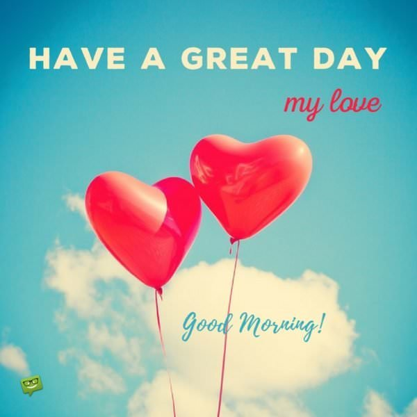 Have a great day, my love. Good Morning!