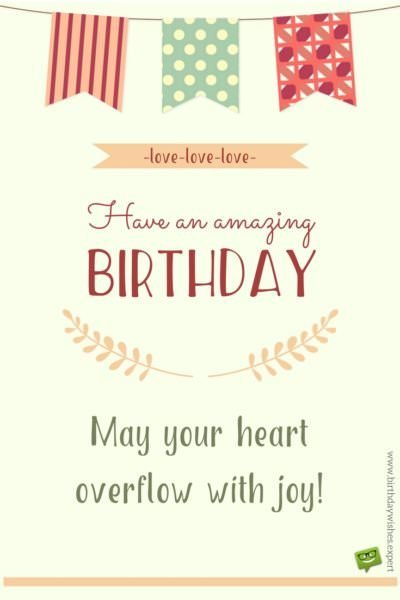 Have an amazing birthday. May your heart overflow with joy.