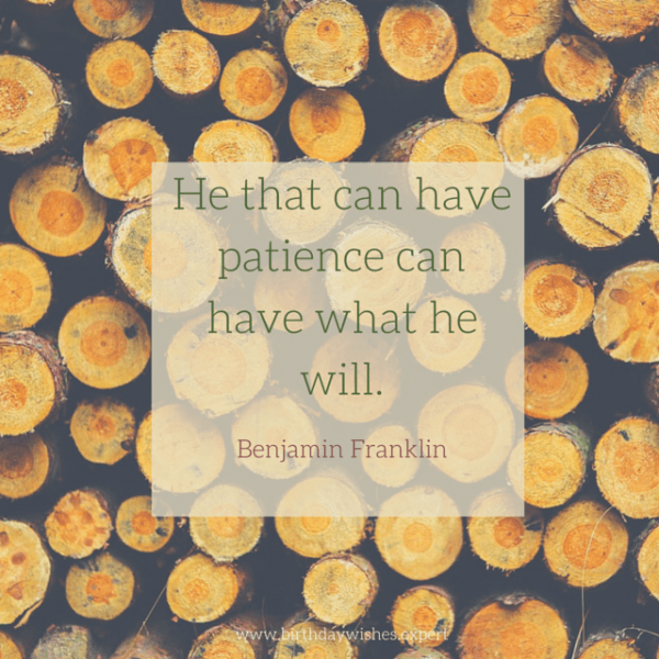 He that can have patience can have what he will. Benjamin Franklin.