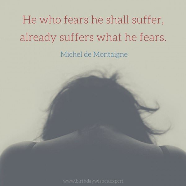 He who fears he shall suffer, already suffers what he fears. Michel de Montaigne
