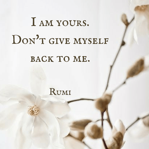 I am yours. Don't give myself back to me. Rumi