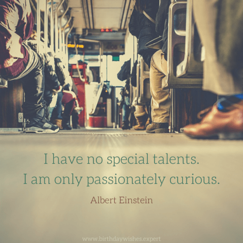 I have no special talents. I am only passionately curious. Albert Einstein.