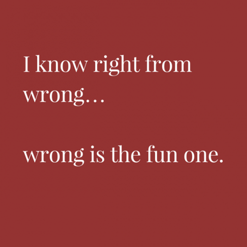 I know right from wrong... wrong is the fun one.
