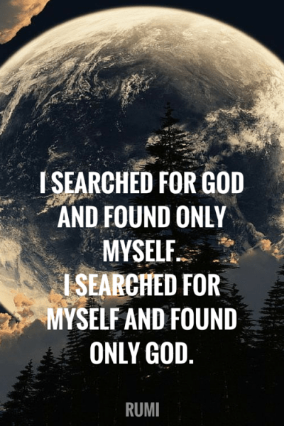 I searched for god and found only myself. I searched for myself and found only god. Rumi