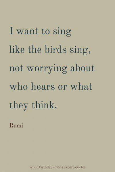 I want to sing like the birds sing, not worrying about who hears or what they think. Rumi