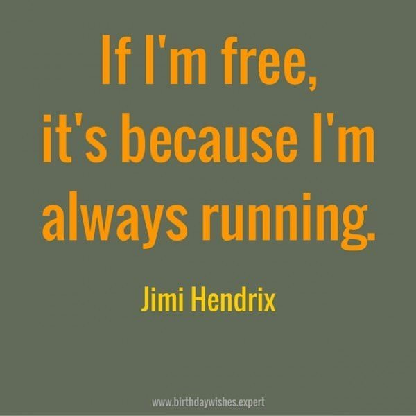 If I'm free, it's because I'm always running. Jimi Hendrix.