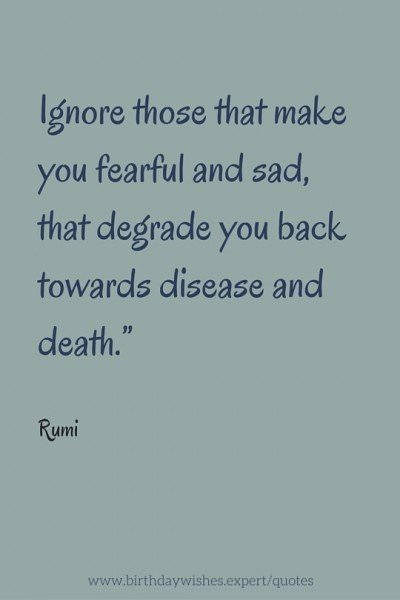 Ignore those that make you fearful and sad, that degrade you back towards disease and death. Rumi