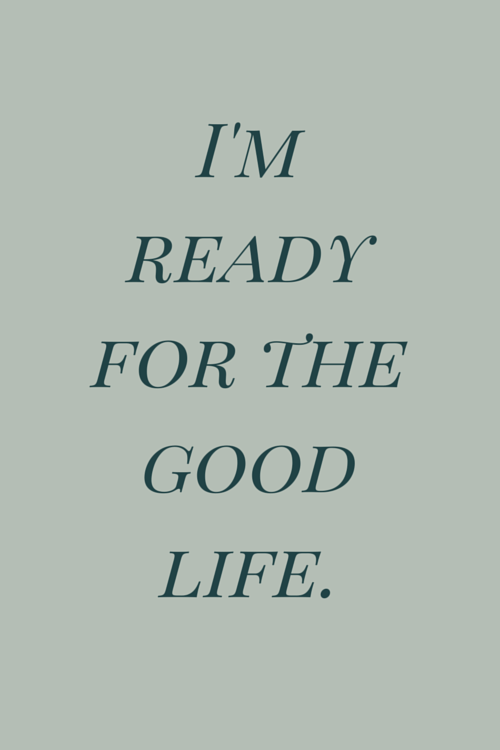 I'm ready for the good life.