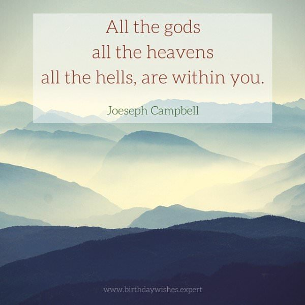 All the gods, all the heavens, all the hells, are within you. Joeseph Campbell.