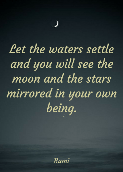 Let the waters settle and you will see the moon and the stars mirrored in your own being. Rumi