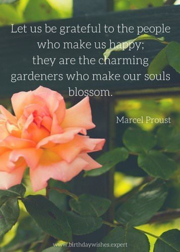 Let us be grateful to the people who make us happy; the are the charming gardeners who make our souls blossom. Marcel Proust.