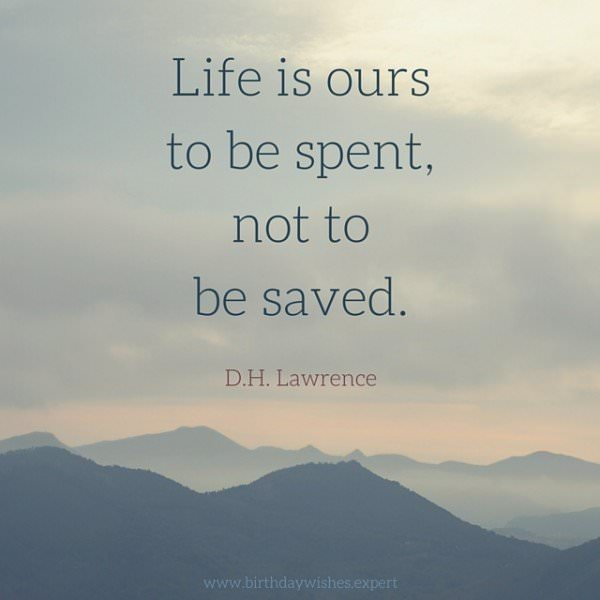 Life is ours to be spent, not tobe saved. D.H. Lawrence