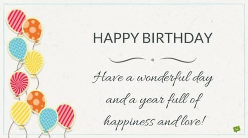 Happy Birthday. Have a wonderful day and a year full of happiness and love.