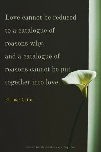 Love cannot be reduced to a catalogue of reasons why, and a catalogue of reasons cannot be put together into love. Eleanor Catton.