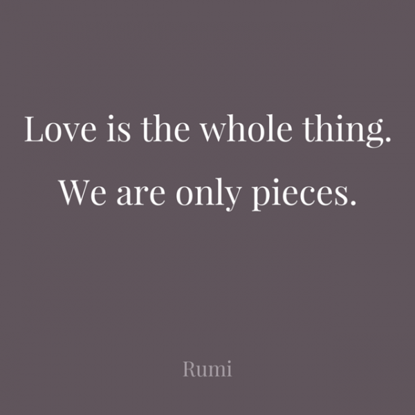 Love is the whole thing. We are only pieces. Rumi