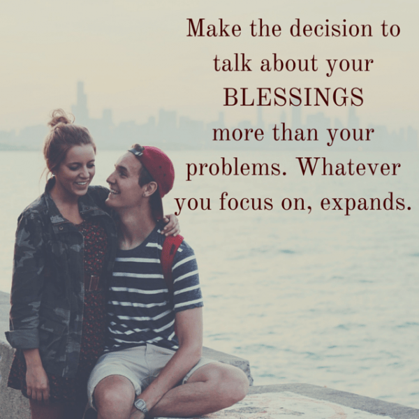 Make the decision to talk about your blessings more than your problems. Whatever you focus on, expands.