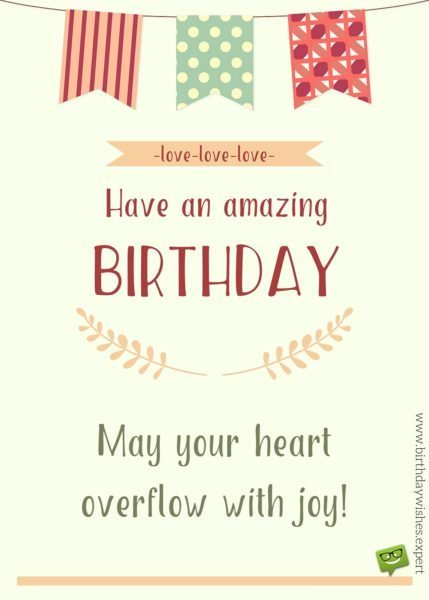 May your heart overflow with joy. Have an amazing Birthday! Love, love, love.