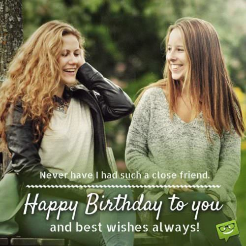 Never have I had such a close friend. Happy birthday to you and best wishes always!
