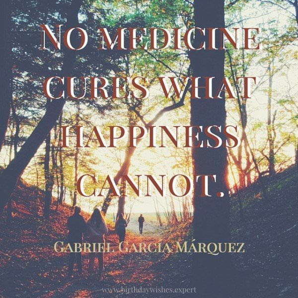 No medicine cures what happiness cannot. Gabriel Garcia Marquez.