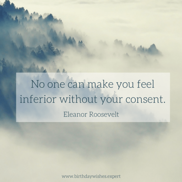 No one can make you feel inferior without your consent. Eleanor Roosevelt
