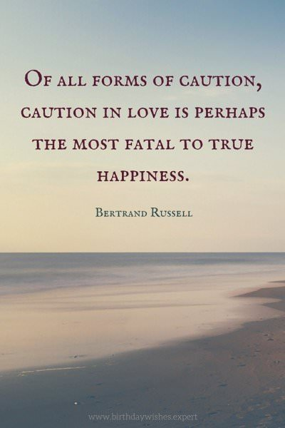 Of all forms of caution, caution in love is perhaps the most fatal to true happiness. Bertrand Russell.