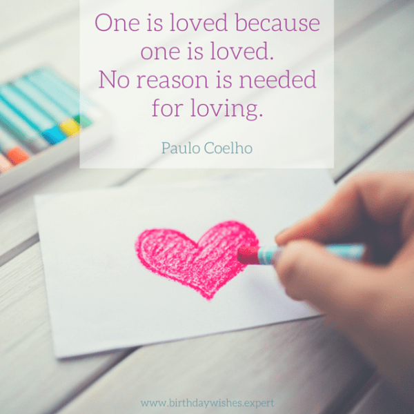 One is loved because one is loved. No reason is needed for loving. Paulo Coelho.