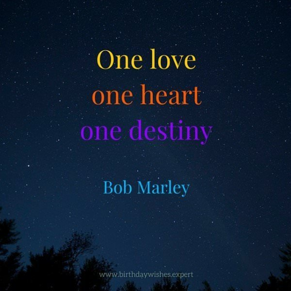 One love, one heart, one destiny. Bob Marley