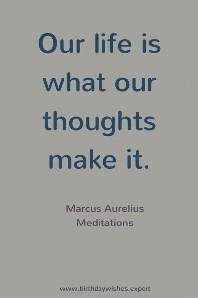 Our life is what our thoughts make it. Marcus Aurelius, Meditations.