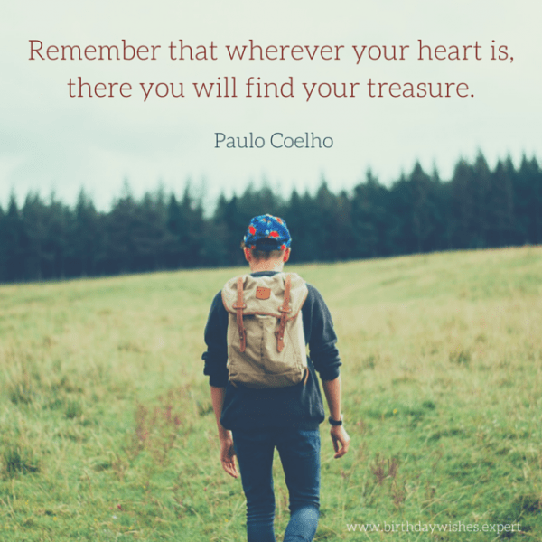 Remember that wherever your heart is, there you will find your treasure. Paulo Coelho.